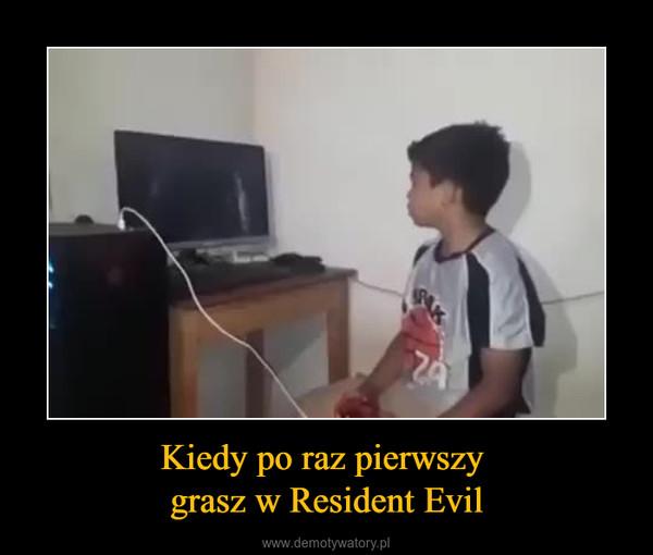 Kiedy po raz pierwszy grasz w Resident Evil –