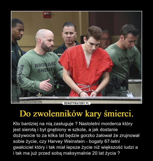 Do zwolenników kary śmierci. – Kto bardziej na nią zasługuje ? Nastoletni morderca który jest sierotą i był gnębiony w szkole, a jak dostanie dożywocie to za kilka lat będzie gorzko żałował że zrujnował sobie życie, czy Harvey Weinstein - bogaty 67-letni gwałciciel który i tak miał lepsze życie niż większość ludzi a i tak ma już przed sobą maksymalnie 20 lat życia ?