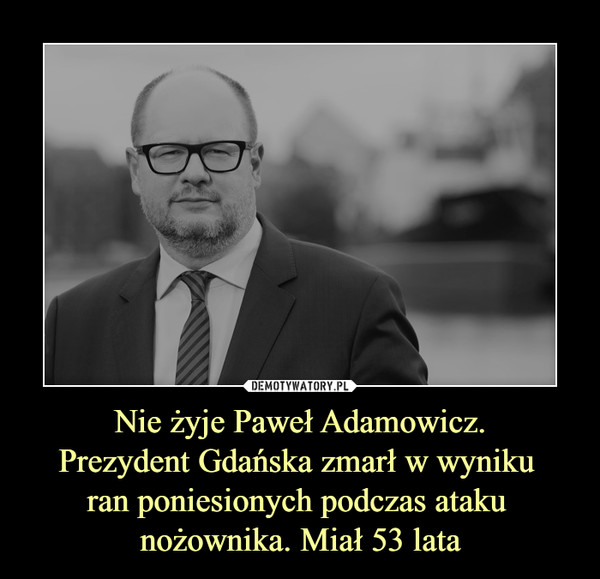 Nie żyje Paweł Adamowicz.Prezydent Gdańska zmarł w wyniku ran poniesionych podczas ataku nożownika. Miał 53 lata –