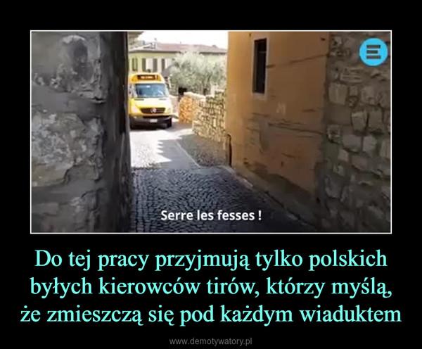 Do tej pracy przyjmują tylko polskich byłych kierowców tirów, którzy myślą, że zmieszczą się pod każdym wiaduktem –