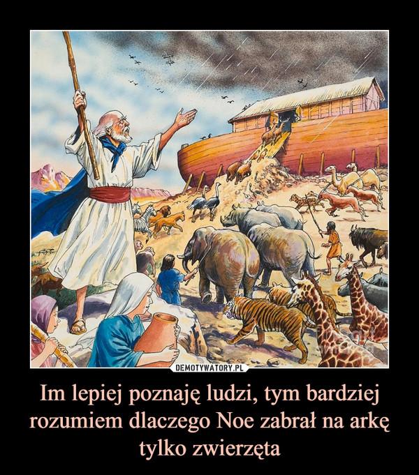 Im lepiej poznaję ludzi, tym bardziej rozumiem dlaczego Noe zabrał na arkę tylko zwierzęta –