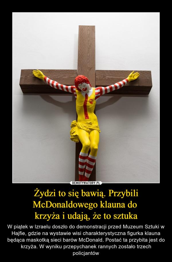 Żydzi to się bawią. Przybili McDonaldowego klauna do krzyża i udają, że to sztuka – W piątek w Izraelu doszło do demonstracji przed Muzeum Sztuki w Hajfie, gdzie na wystawie wisi charakterystyczna figurka klauna będąca maskotką sieci barów McDonald. Postać ta przybita jest do krzyża. W wyniku przepychanek rannych zostało trzech policjantów