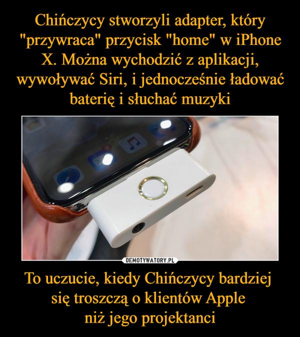 To uczucie, kiedy Chińczycy bardziej się troszczą o klientów Apple niż jego projektanci –