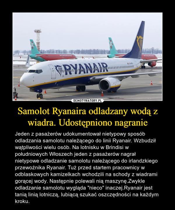 """Samolot Ryanaira odladzany wodą z wiadra. Udostępniono nagranie – Jeden z pasażerów udokumentował nietypowy sposób odladzania samolotu należącego do linii Ryanair. Wzbudził wątpliwości wielu osób. Na lotnisku w Brindisi w południowych Włoszech jeden z pasażerów nagrał nietypowe odladzanie samolotu należącego do irlandzkiego przewoźnika Ryanair. Tuż przed startem pracownicy w odblaskowych kamizelkach wchodzili na schody z wiadrami gorącej wody. Następnie polewali nią maszynę.Zwykle odladzanie samolotu wygląda """"nieco"""" inaczej.Ryanair jest tanią linią lotniczą, lubiącą szukać oszczędności na każdym kroku."""