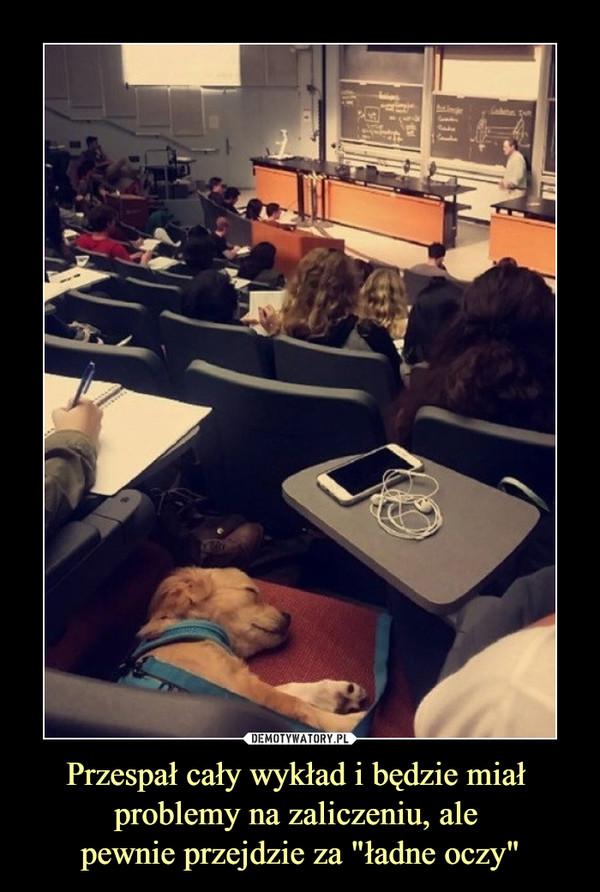 """Przespał cały wykład i będzie miał problemy na zaliczeniu, ale pewnie przejdzie za """"ładne oczy"""" –"""