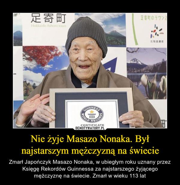 Nie żyje Masazo Nonaka. Był najstarszym mężczyzną na świecie – Zmarł Japończyk Masazo Nonaka, w ubiegłym roku uznany przez Księgę Rekordów Guinnessa za najstarszego żyjącego mężczyznę na świecie. Zmarł w wieku 113 lat