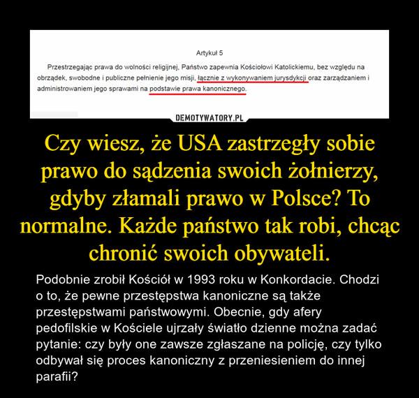 Czy wiesz, że USA zastrzegły sobie prawo do sądzenia swoich żołnierzy, gdyby złamali prawo w Polsce? To normalne. Każde państwo tak robi, chcąc chronić swoich obywateli. – Podobnie zrobił Kościół w 1993 roku w Konkordacie. Chodzi o to, że pewne przestępstwa kanoniczne są także przestępstwami państwowymi. Obecnie, gdy afery pedofilskie w Kościele ujrzały światło dzienne można zadać pytanie: czy były one zawsze zgłaszane na policję, czy tylko odbywał się proces kanoniczny z przeniesieniem do innej parafii?