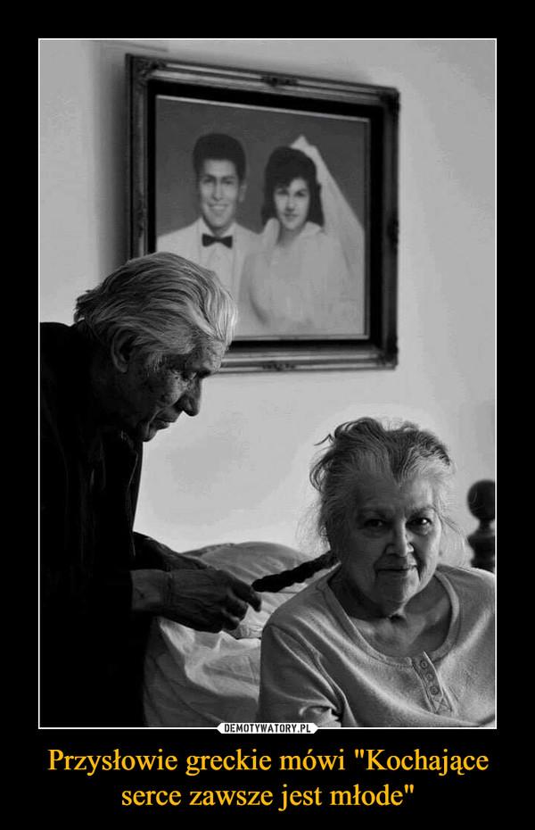 """Przysłowie greckie mówi """"Kochające serce zawsze jest młode"""" –"""