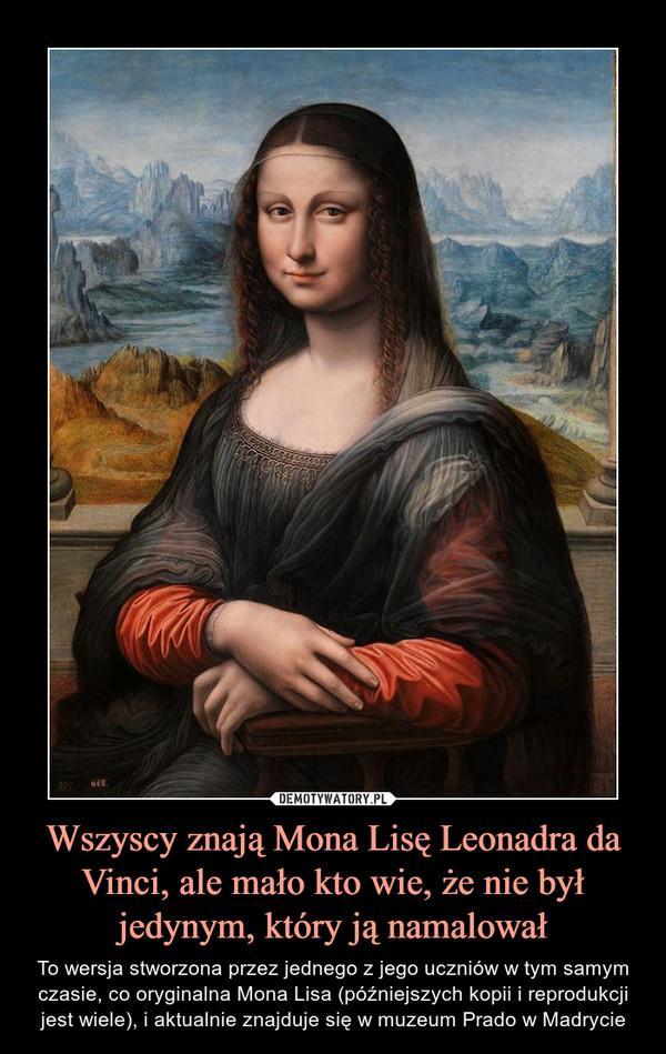 Wszyscy znają Mona Lisę Leonadra da Vinci, ale mało kto wie, że nie był jedynym, który ją namalował – To wersja stworzona przez jednego z jego uczniów w tym samym czasie, co oryginalna Mona Lisa (późniejszych kopii i reprodukcji jest wiele), i aktualnie znajduje się w muzeum Prado w Madrycie