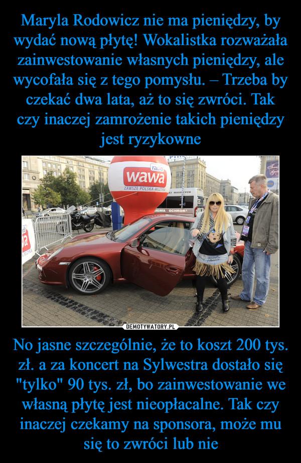 """No jasne szczególnie, że to koszt 200 tys. zł. a za koncert na Sylwestra dostało się """"tylko"""" 90 tys. zł, bo zainwestowanie we własną płytę jest nieopłacalne. Tak czy inaczej czekamy na sponsora, może mu się to zwróci lub nie –"""