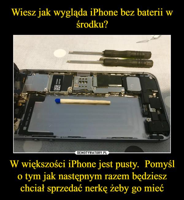 W większości iPhone jest pusty.  Pomyśl o tym jak następnym razem będziesz chciał sprzedać nerkę żeby go mieć –