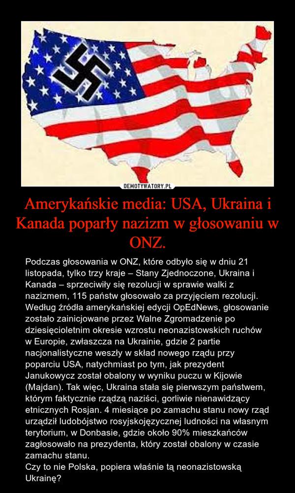 Amerykańskie media: USA, Ukraina i Kanada poparły nazizm w głosowaniu w ONZ. – Podczas głosowania w ONZ, które odbyło się w dniu 21 listopada, tylko trzy kraje – Stany Zjednoczone, Ukraina i Kanada – sprzeciwiły się rezolucji w sprawie walki z nazizmem, 115 państw głosowało za przyjęciem rezolucji.Według źródła amerykańskiej edycji OpEdNews, głosowanie zostało zainicjowane przez Walne Zgromadzenie po dziesięcioletnim okresie wzrostu neonazistowskich ruchów w Europie, zwłaszcza na Ukrainie, gdzie 2 partie nacjonalistyczne weszły w skład nowego rządu przy poparciu USA, natychmiast po tym, jak prezydent Janukowycz został obalony w wyniku puczu w Kijowie (Majdan). Tak więc, Ukraina stała się pierwszym państwem, którym faktycznie rządzą naziści, gorliwie nienawidzący etnicznych Rosjan. 4 miesiące po zamachu stanu nowy rząd urządził ludobójstwo rosyjskojęzycznej ludności na własnym terytorium, w Donbasie, gdzie około 90% mieszkańców zagłosowało na prezydenta, który został obalony w czasie zamachu stanu.Czy to nie Polska, popiera właśnie tą neonazistowską Ukrainę?