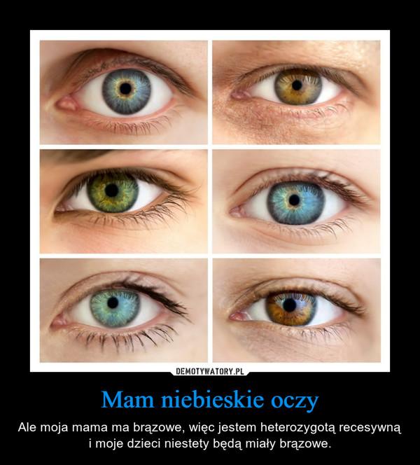 Mam niebieskie oczy – Ale moja mama ma brązowe, więc jestem heterozygotą recesywną i moje dzieci niestety będą miały brązowe.