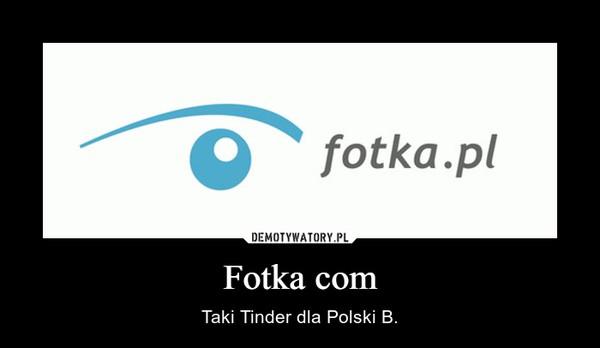 Fotka com – Taki Tinder dla Polski B.