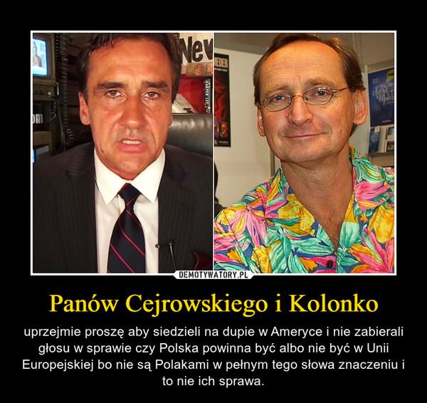 Panów Cejrowskiego i Kolonko – uprzejmie proszę aby siedzieli na dupie w Ameryce i nie zabierali głosu w sprawie czy Polska powinna być albo nie być w Unii Europejskiej bo nie są Polakami w pełnym tego słowa znaczeniu i to nie ich sprawa.