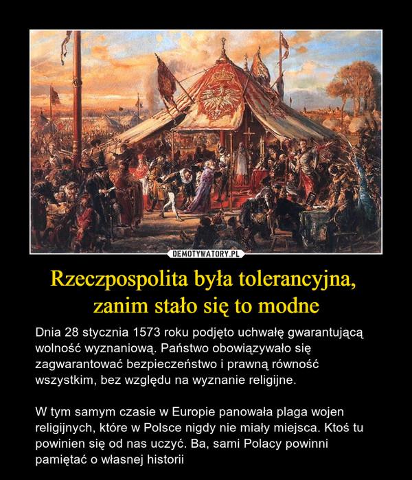 Rzeczpospolita była tolerancyjna, zanim stało się to modne – Dnia 28 stycznia 1573 roku podjęto uchwałę gwarantującą wolność wyznaniową. Państwo obowiązywało się zagwarantować bezpieczeństwo i prawną równość wszystkim, bez względu na wyznanie religijne. W tym samym czasie w Europie panowała plaga wojen religijnych, które w Polsce nigdy nie miały miejsca. Ktoś tu powinien się od nas uczyć. Ba, sami Polacy powinni pamiętać o własnej historii