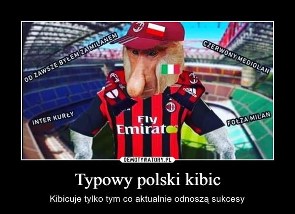 Typowy polski kibic – Kibicuje tylko tym co aktualnie odnoszą sukcesy