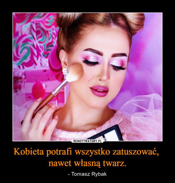 Kobieta potrafi wszystko zatuszować, nawet własną twarz. – - Tomasz Rybak