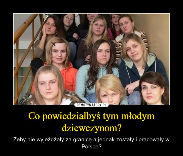 Co powiedziałbyś tym młodym dziewczynom? – Żeby nie wyjeżdżały za granicę a jednak zostały i pracowały w Polsce?