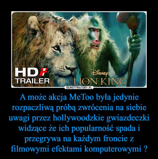 A może akcja MeToo była jedynie rozpaczliwą próbą zwrócenia na siebie uwagi przez hollywoodzkie gwiazdeczki widzące że ich popularność spada i przegrywa na każdym froncie z filmowymi efektami komputerowymi ? –