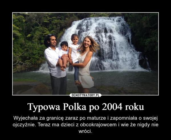 Typowa Polka po 2004 roku – Wyjechała za granicę zaraz po maturze i zapomniała o swojej ojczyźnie. Teraz ma dzieci z obcokrajowcem i wie że nigdy nie wróci.