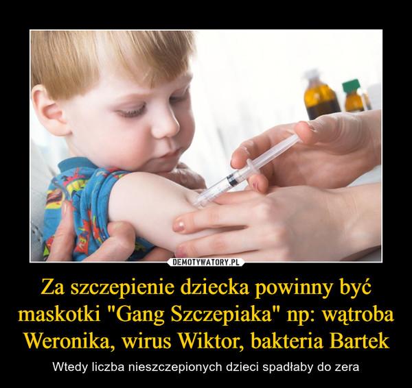"""Za szczepienie dziecka powinny być maskotki """"Gang Szczepiaka"""" np: wątroba Weronika, wirus Wiktor, bakteria Bartek – Wtedy liczba nieszczepionych dzieci spadłaby do zera"""