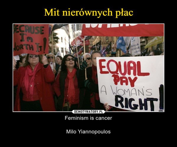 – Feminism is cancerMilo Yiannopoulos