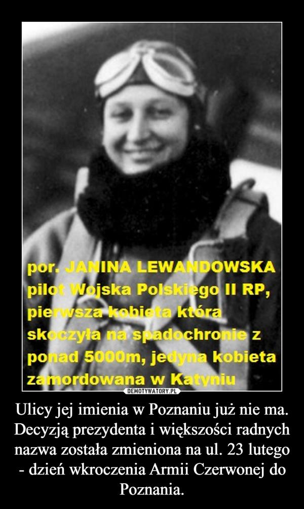 Ulicy jej imienia w Poznaniu już nie ma. Decyzją prezydenta i większości radnych nazwa została zmieniona na ul. 23 lutego - dzień wkroczenia Armii Czerwonej do Poznania. –