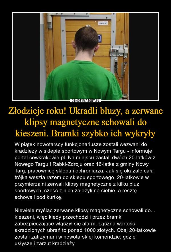 Złodzieje roku! Ukradli bluzy, a zerwane klipsy magnetyczne schowali do kieszeni. Bramki szybko ich wykryły – W piątek nowotarscy funkcjonariusze zostali wezwani do kradzieży w sklepie sportowym w Nowym Targu - informuje portal cowkrakowie.pl. Na miejscu zastali dwóch 20-latków z Nowego Targu i Rabki-Zdroju oraz 16-latka z gminy Nowy Targ, pracownicę sklepu i ochroniarza. Jak się okazało cała trójka weszła razem do sklepu sportowego. 20-latkowie w przymierzalni zerwali klipsy magnetyczne z kilku bluz sportowych, część z nich założyli na siebie, a resztę schowali pod kurtkę.Niewiele myśląc zerwane klipsy magnetyczne schowali do... kieszeni, więc kiedy przechodzili przez bramki zabezpieczające włączył się alarm. Łączna wartość skradzionych ubrań to ponad 1000 złotych. Obaj 20-latkowie zostali zatrzymani w nowotarskiej komendzie, gdzie usłyszeli zarzut kradzieży