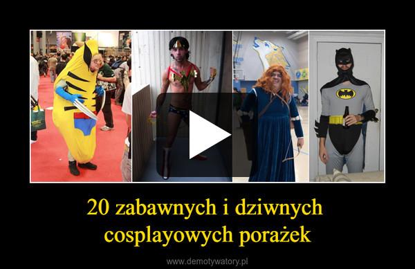 20 zabawnych i dziwnych cosplayowych porażek –