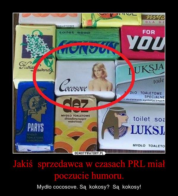 Jakiś  sprzedawca w czasach PRL miał poczucie humoru. – Mydło cocosove. Są  kokosy?  Są  kokosy!
