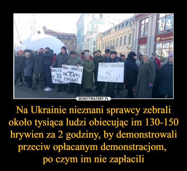 Na Ukrainie nieznani sprawcy zebrali około tysiąca ludzi obiecując im 130-150 hrywien za 2 godziny, by demonstrowali przeciw opłacanym demonstracjom, po czym im nie zapłacili –