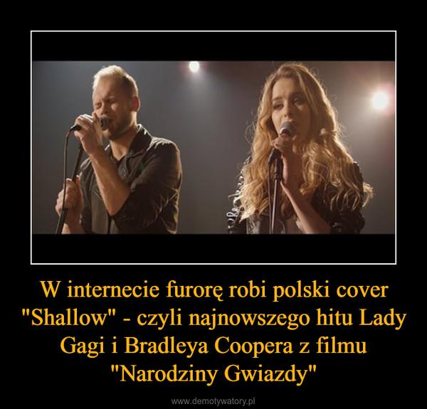 """W internecie furorę robi polski cover """"Shallow"""" - czyli najnowszego hitu Lady Gagi i Bradleya Coopera z filmu """"Narodziny Gwiazdy"""" –"""