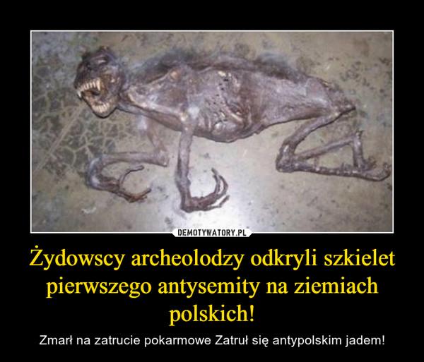 Żydowscy archeolodzy odkryli szkielet pierwszego antysemity na ziemiach polskich! – Zmarł na zatrucie pokarmowe Zatruł się antypolskim jadem!