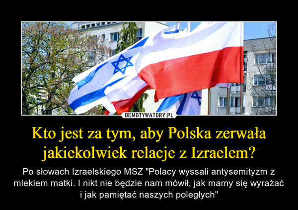 """Kto jest za tym, aby Polska zerwała jakiekolwiek relacje z Izraelem? – Po słowach Izraelskiego MSZ """"Polacy wyssali antysemityzm z mlekiem matki. I nikt nie będzie nam mówił, jak mamy się wyrażać i jak pamiętać naszych poległych"""""""