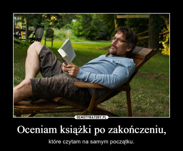 Oceniam książki po zakończeniu, – które czytam na samym początku.