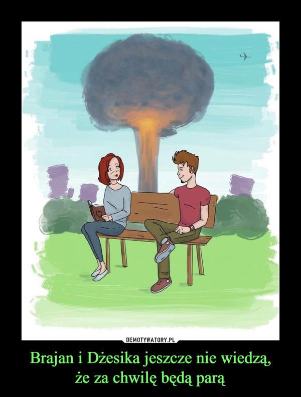 Brajan i Dżesika jeszcze nie wiedzą,że za chwilę będą parą –