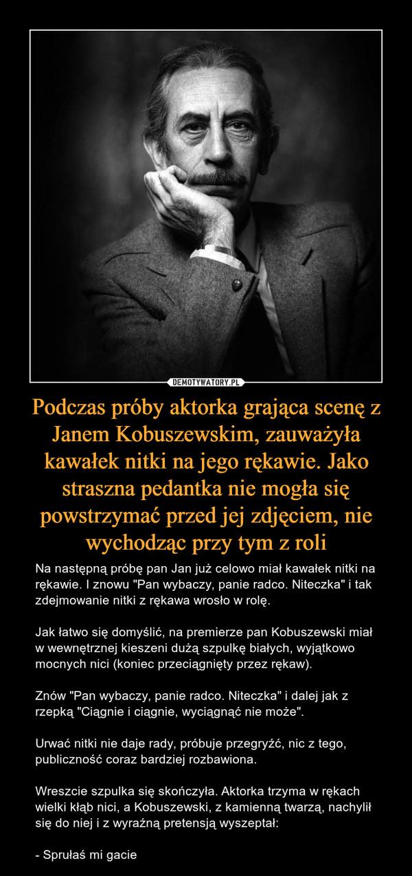 """Podczas próby aktorka grająca scenę z Janem Kobuszewskim, zauważyła kawałek nitki na jego rękawie. Jako straszna pedantka nie mogła się powstrzymać przed jej zdjęciem, nie wychodząc przy tym z roli – Na następną próbę pan Jan już celowo miał kawałek nitki na rękawie. I znowu """"Pan wybaczy, panie radco. Niteczka"""" i tak zdejmowanie nitki z rękawa wrosło w rolę.Jak łatwo się domyślić, na premierze pan Kobuszewski miał w wewnętrznej kieszeni dużą szpulkę białych, wyjątkowo mocnych nici (koniec przeciągnięty przez rękaw). Znów """"Pan wybaczy, panie radco. Niteczka"""" i dalej jak z rzepką """"Ciągnie i ciągnie, wyciągnąć nie może"""".Urwać nitki nie daje rady, próbuje przegryźć, nic z tego, publiczność coraz bardziej rozbawiona.Wreszcie szpulka się skończyła. Aktorka trzyma w rękach wielki kłąb nici, a Kobuszewski, z kamienną twarzą, nachylił się do niej i z wyraźną pretensją wyszeptał:- Sprułaś mi gacie"""