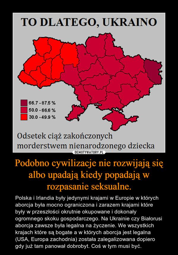 Podobno cywilizacje nie rozwijają się albo upadają kiedy popadają w rozpasanie seksualne. – Polska i Irlandia były jedynymi krajami w Europie w których aborcja była mocno ograniczona i zarazem krajami które były w przeszłości okrutnie okupowane i dokonały ogromnego skoku gospodarczego. Na Ukrainie czy Białorusi aborcja zawsze była legalna na życzenie. We wszystkich krajach które są bogate a w których aborcja jest legalna (USA, Europa zachodnia) została zalegalizowana dopiero gdy już tam panował dobrobyt. Coś w tym musi być.