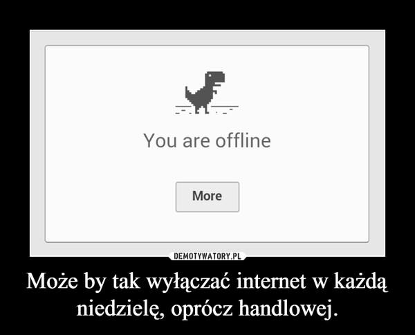 Może by tak wyłączać internet w każdą niedzielę, oprócz handlowej. –