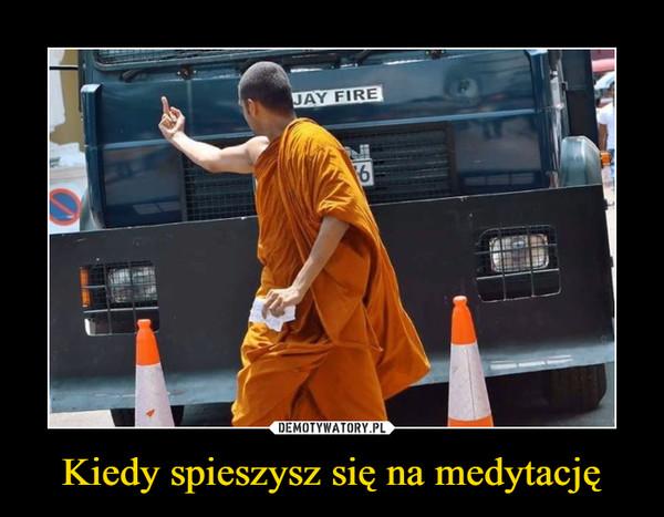 Kiedy spieszysz się na medytację –
