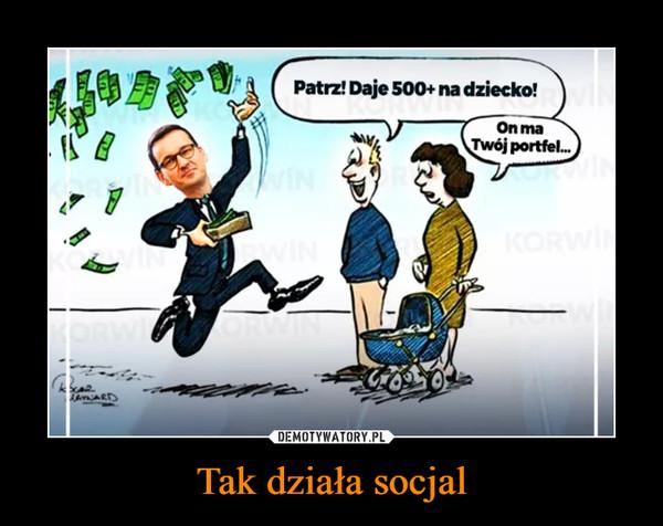 Tak działa socjal –  Patrz! Daje 500+ na dziecko!On ma Twój portfel...