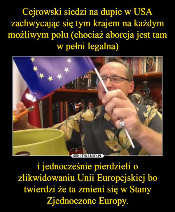 i jednocześnie pierdzieli o zlikwidowaniu Unii Europejskiej bo twierdzi że ta zmieni się w Stany Zjednoczone Europy. –