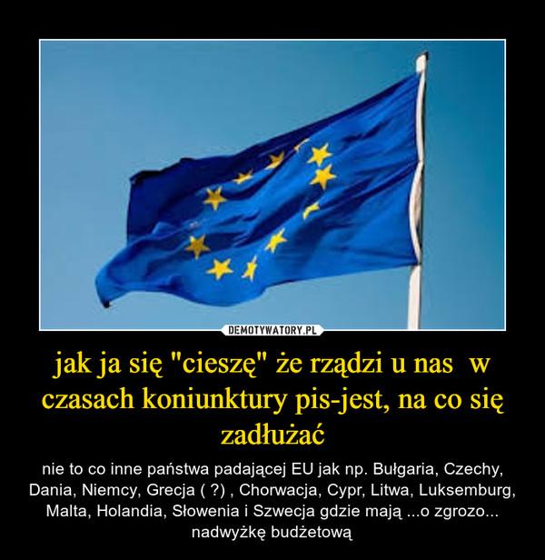 """jak ja się """"cieszę"""" że rządzi u nas  w czasach koniunktury pis-jest, na co się zadłużać – nie to co inne państwa padającej EU jak np. Bułgaria, Czechy, Dania, Niemcy, Grecja ( ?) , Chorwacja, Cypr, Litwa, Luksemburg, Malta, Holandia, Słowenia i Szwecja gdzie mają ...o zgrozo... nadwyżkę budżetową"""