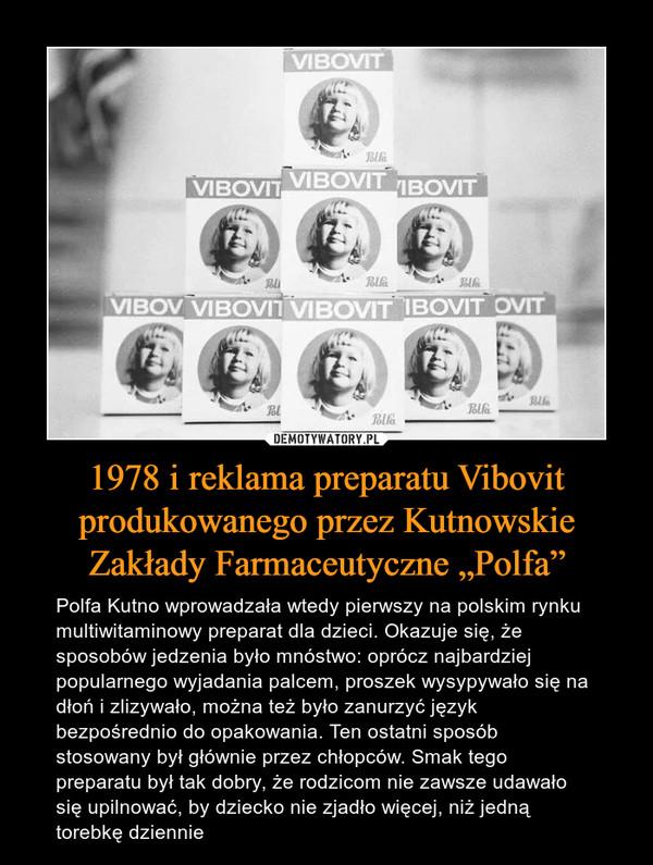 """1978 i reklama preparatu Vibovit produkowanego przez Kutnowskie Zakłady Farmaceutyczne """"Polfa"""" – Polfa Kutno wprowadzała wtedy pierwszy na polskim rynku multiwitaminowy preparat dla dzieci. Okazuje się, że sposobów jedzenia było mnóstwo: oprócz najbardziej popularnego wyjadania palcem, proszek wysypywało się na dłoń i zlizywało, można też było zanurzyć język bezpośrednio do opakowania. Ten ostatni sposób stosowany był głównie przez chłopców. Smak tego preparatu był tak dobry, że rodzicom nie zawsze udawało się upilnować, by dziecko nie zjadło więcej, niż jedną torebkę dziennie"""