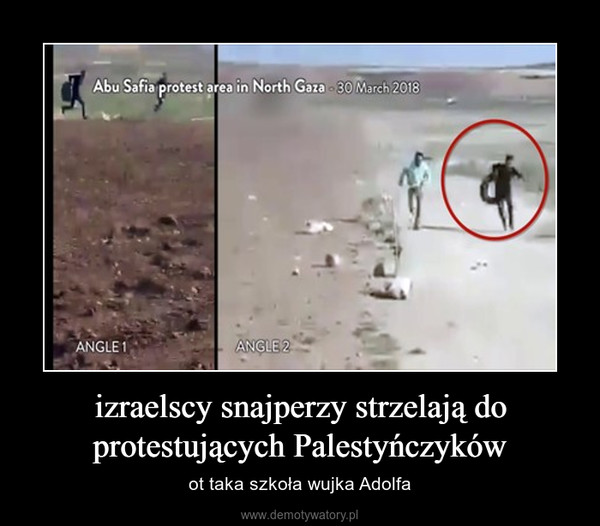 izraelscy snajperzy strzelają do protestujących Palestyńczyków – ot taka szkoła wujka Adolfa