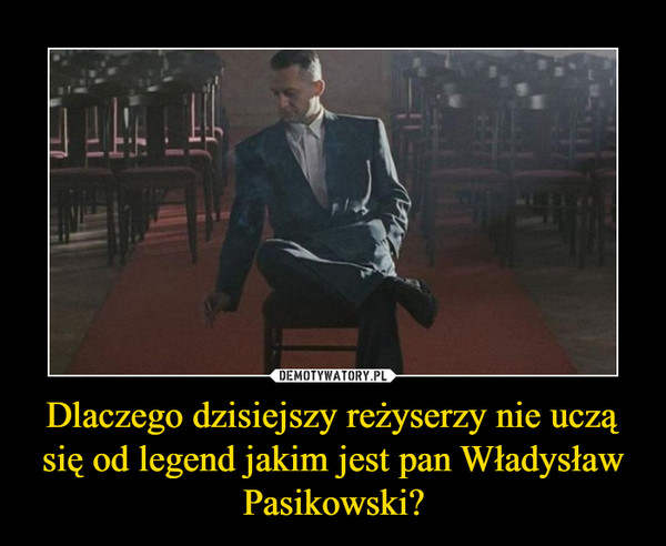 Dlaczego dzisiejszy reżyserzy nie uczą się od legend jakim jest pan Władysław Pasikowski? –