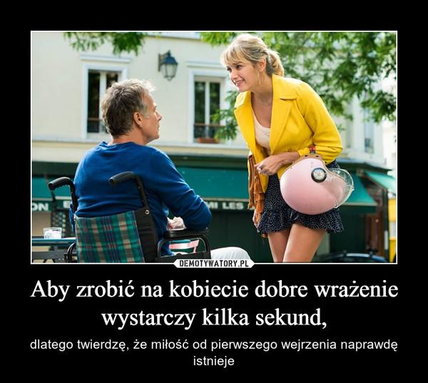 Aby zrobić na kobiecie dobre wrażenie wystarczy kilka sekund, – dlatego twierdzę, że miłość od pierwszego wejrzenia naprawdę istnieje
