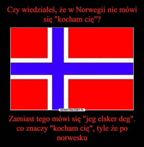 """Zamiast tego mówi się """"jeg elsker deg"""". co znaczy """"kocham cię"""", tyle że po norwesku –"""