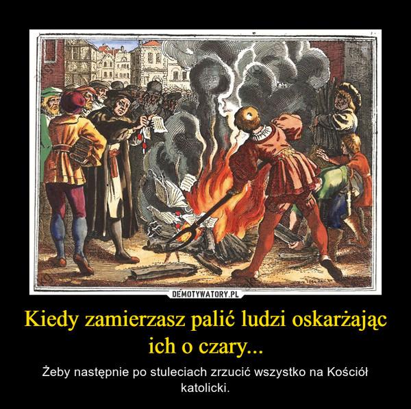 Kiedy zamierzasz palić ludzi oskarżając ich o czary... – Żeby następnie po stuleciach zrzucić wszystko na Kościół katolicki.